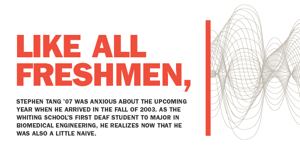 Like all freshman, Stephen Tang '07 was anxious about the upcoming year when he arrived in the Fall of 2003. As the Whiting School's first deaf student to major in Biomedical Engineering, he realizes now that he was also a little naive.